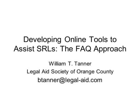 Developing Online Tools to Assist SRLs: The FAQ Approach William T. Tanner Legal Aid Society of Orange County