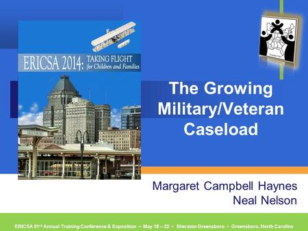 ERICSA 51 st Annual Training Conference & Exposition ▪ May 18 – 22 ▪ Sheraton Greensboro ▪ Greensboro, North Carolina The Growing Military/Veteran Caseload.