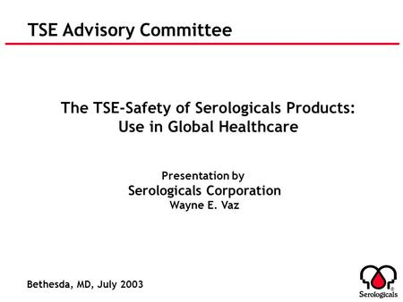 ® TSE Advisory Committee The TSE-Safety of Serologicals Products: Use in Global Healthcare Presentation by Serologicals Corporation Wayne E. Vaz Bethesda,