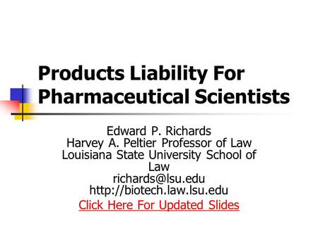 Products Liability For Pharmaceutical Scientists Edward P. Richards Harvey A. Peltier Professor of Law Louisiana State University School of Law
