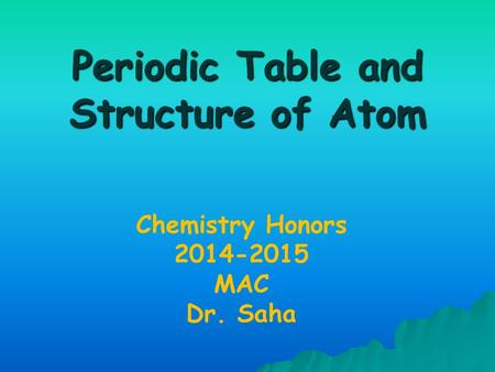 Periodic Table and Structure of Atom Chemistry Honors 2014-2015 MAC Dr. Saha.
