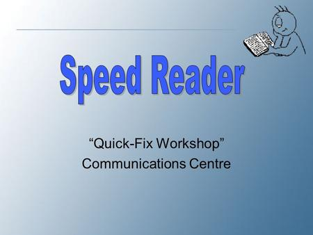 """Quick-Fix Workshop"" Communications Centre. Essential Skill Speed Reading helps you read and understand text more quickly. It is an essential skill in."