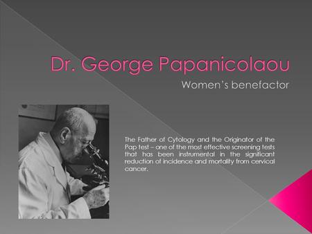 The Father of Cytology and the Originator of the Pap test – one of the most effective screening tests that has been instrumental in the significant reduction.