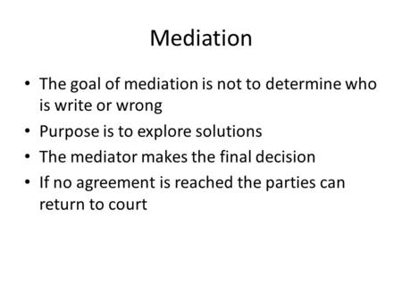 Mediation The goal of mediation is not to determine who is write or wrong Purpose is to explore solutions The mediator makes the final decision If no agreement.