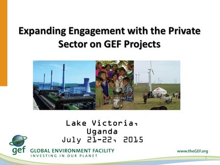Expanding Engagement with the Private Sector on GEF Projects 1 Lake Victoria, Uganda July 21-22, 2015.