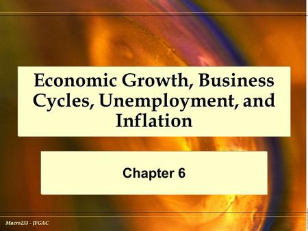 Macro233 - JFGAC Economic Growth, Business Cycles, Unemployment, and Inflation Chapter 6.