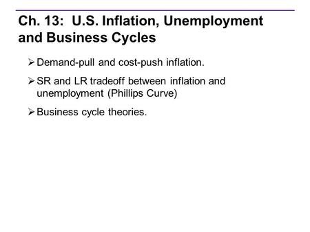 Ch. 13: U.S. Inflation, Unemployment and Business Cycles  Demand-pull and cost-push inflation.  SR and LR tradeoff between inflation and unemployment.