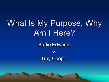 What Is My Purpose, Why Am I Here? Buffie Edwards & Trey Cooper.