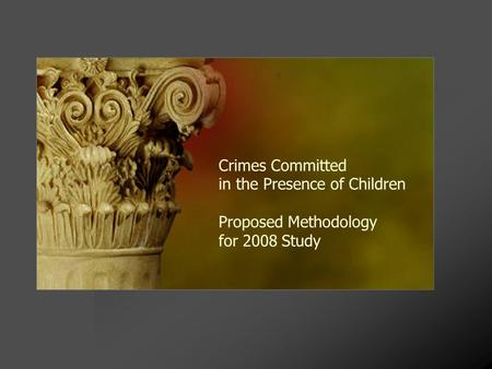 Crimes Committed in the Presence of Children Proposed Methodology for 2008 Study.