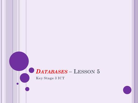 D ATABASES – L ESSON 5 Key Stage 3 ICT. S TARTER – T ASK 5A Make as many words as possible from the following 2 words – write them in your work book.