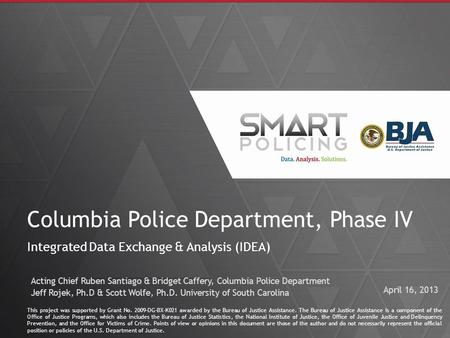 1 Columbia Police Department, Phase IV Integrated Data Exchange & Analysis (IDEA) This project was supported by Grant No. 2009-DG-BX-K021 awarded by the.