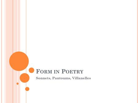 F ORM IN P OETRY Sonnets, Pantoums, Villanelles. S ONNET R EVIEW What are the two types of Sonnets? Yes, Shakespearean and Petrarchan. What are the defining.