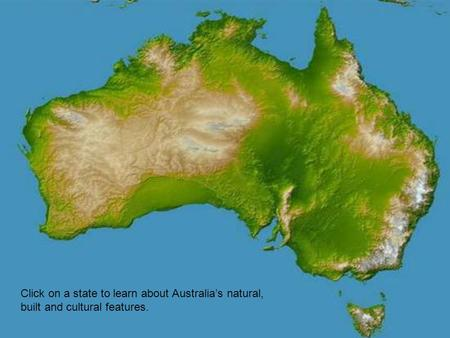 Click on a state to learn about Australia's natural, built and cultural features.