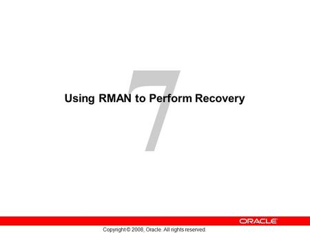 7 Copyright © 2008, Oracle. All rights reserved. Using RMAN to Perform Recovery.