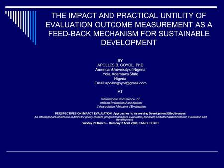 THE IMPACT AND PRACTICAL UNTILITY OF EVALUATION OUTCOME MEASUREMENT AS A FEED-BACK MECHANISM FOR SUSTAINABLE DEVELOPMENT BY APOLLOS B. GOYOL, PhD American.