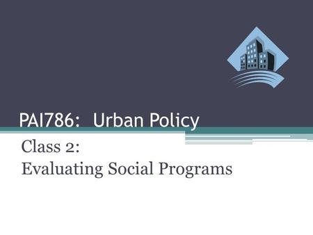 PAI786: Urban Policy Class 2: Evaluating Social Programs.