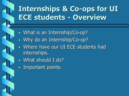 Internships & Co-ops for UI ECE students - Overview What is an Internship/Co-op? What is an Internship/Co-op? Why do an Internship/Co-op? Why do an Internship/Co-op?