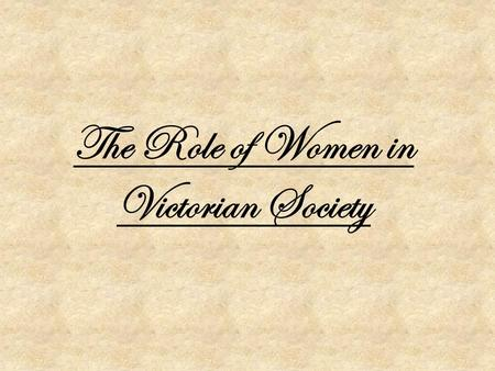 The Role of Women in Victorian Society. Women and the Home Women were thought to have their priority as the home, with a domestic role. This meant they're.