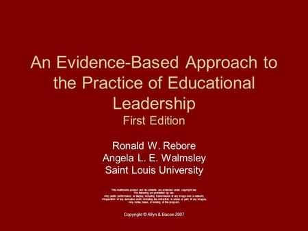 Copyright © Allyn & Bacon 2007 An Evidence-Based Approach to the Practice of Educational Leadership First Edition Ronald W. Rebore Angela L. E. Walmsley.