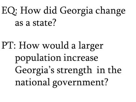 EQ: How did Georgia change as a state? PT: How would a larger population increase Georgia's strength in the national government?
