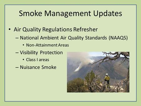Smoke Management Updates Air Quality Regulations Refresher – National Ambient Air Quality Standards (NAAQS) Non-Attainment Areas – Visibility Protection.