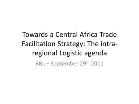 Towards a Central Africa Trade Facilitation Strategy: The intra- regional Logistic agenda BBL – September 29 th 2011.