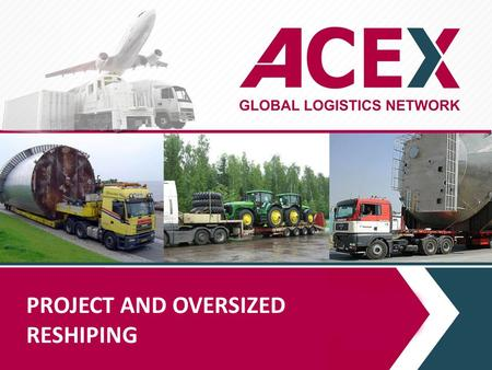 PROJECT AND OVERSIZED RESHIPING. PROJECT DEPARTMENT ACEX manages global projects on delivery of oversized and heavy or non-standard cargoes to door, including.