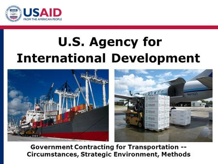 U.S. Agency for International Development Government Contracting for Transportation -- Circumstances, Strategic Environment, Methods.