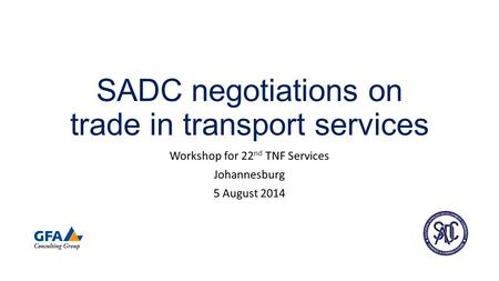 SADC negotiations on trade in transport services Workshop for 22 nd TNF Services Johannesburg 5 August 2014.