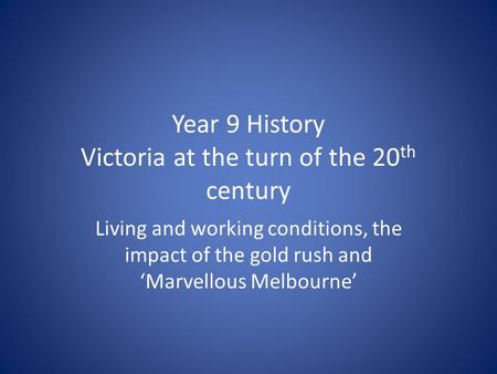 Year 9 History Victoria at the turn of the 20 th century Living and working conditions, the impact of the gold rush and 'Marvellous Melbourne'