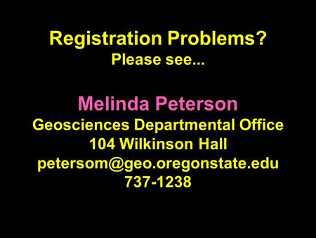 Registration Problems? Please see... Melinda Peterson Geosciences Departmental Office 104 Wilkinson Hall 737-1238.