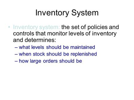 Inventory System Inventory system: the set of policies and controls that monitor levels of inventory and determines: –what levels should be maintained.