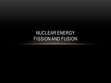 NUCLEAR ENERGY FISSION AND FUSION. NUCLEAR ENERGY The nucleus of an atom is the source of nuclear energy.