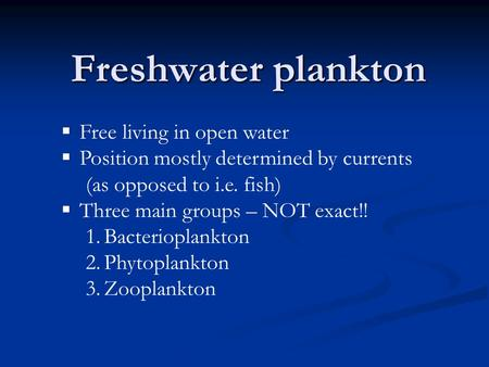 Freshwater plankton  Free living in open water  Position mostly determined by currents (as opposed to i.e. fish)  Three main groups – NOT exact!! 1.Bacterioplankton.