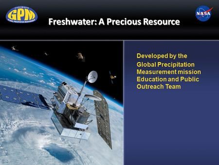 Freshwater: A Precious Resource Developed by the Global Precipitation Measurement mission Education and Public Outreach Team.