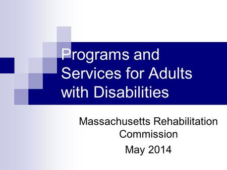 Programs and Services for Adults with Disabilities Massachusetts Rehabilitation Commission May 2014.