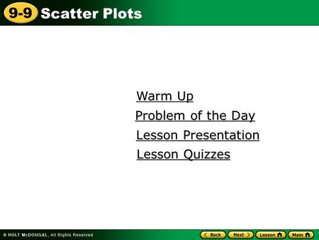 Scatter Plots 9-9 Warm Up Warm Up Lesson Presentation Lesson Presentation Problem of the Day Problem of the Day Lesson Quizzes Lesson Quizzes.
