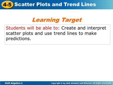 Holt Algebra 1 4-5 Scatter Plots and Trend Lines Students will be able to: Create and interpret scatter plots and use trend lines to make predictions.