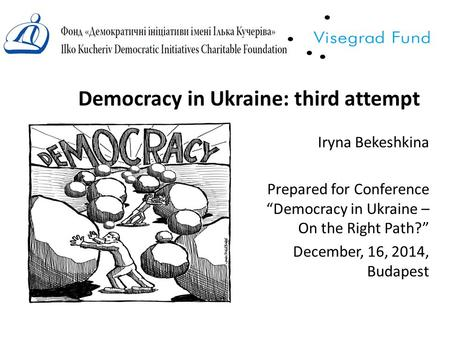 "Democracy in Ukraine: third attempt Iryna Bekeshkina Prepared for Conference ""Democracy in Ukraine – On the Right Path?"" December, 16, 2014, Budapest."