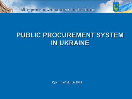 Kyiv, 14 of March 2013 PUBLIC PROCUREMENT SYSTEM IN UKRAINE.