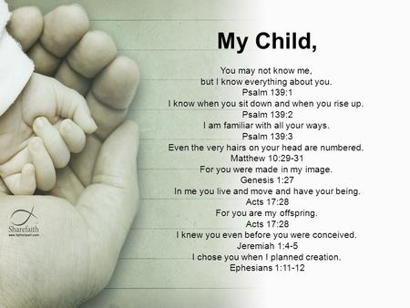My Child, You may not know me, but I know everything about you. Psalm 139:1 I know when you sit down and when you rise up. Psalm 139:2 I am familiar with.