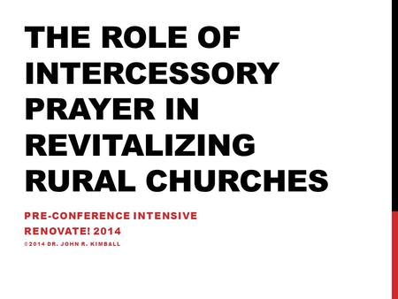 THE ROLE OF INTERCESSORY PRAYER IN REVITALIZING RURAL CHURCHES PRE-CONFERENCE INTENSIVE RENOVATE! 2014 ©2014 DR. JOHN R. KIMBALL.