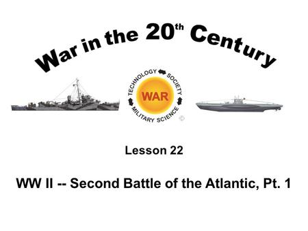 Lesson 22 WW II -- Second Battle of the Atlantic, Pt. 1.