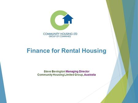 Finance for Rental Housing Steve Bevington Managing Director Community Housing Limited Group, Australia.