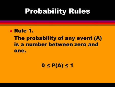 Probability Rules l Rule 1. The probability of any event (A) is a number between zero and one. 0 < P(A) < 1.