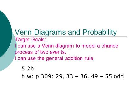 Venn Diagrams and Probability Target Goals: I can use a Venn diagram to model a chance process of two events. I can use the general addition rule. 5.2b.