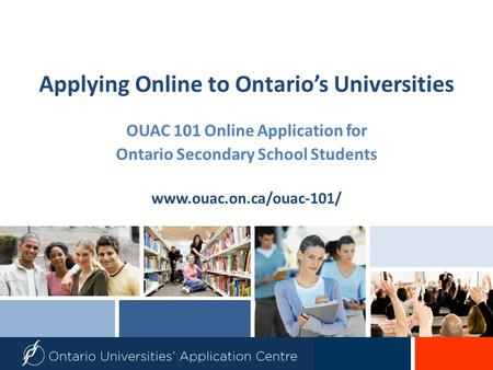 Applying Online to Ontario's Universities OUAC 101 Online Application for Ontario Secondary School Students www.ouac.on.ca/ouac-101/