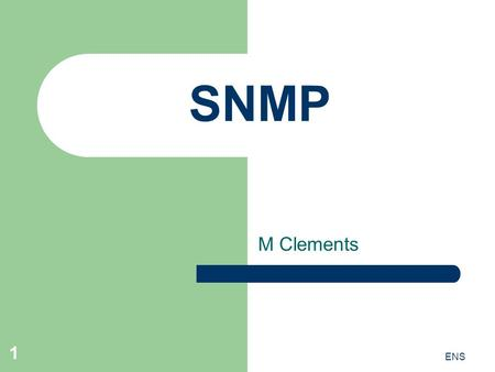ENS 1 SNMP M Clements. ENS 2 Simple Network Management Protocol Manages elements in networks – E.g. routers, switches, IP phones, printers etc. Uses manager.