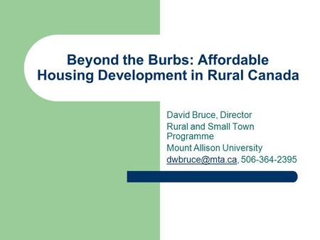 Beyond the Burbs: Affordable Housing Development in Rural Canada David Bruce, Director Rural and Small Town Programme Mount Allison University