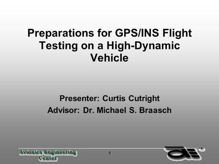 1 11 1 Preparations for GPS/INS Flight Testing on a High-Dynamic Vehicle Presenter: Curtis Cutright Advisor: Dr. Michael S. Braasch.